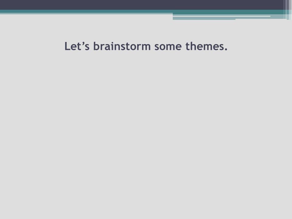 Let's brainstorm some themes.