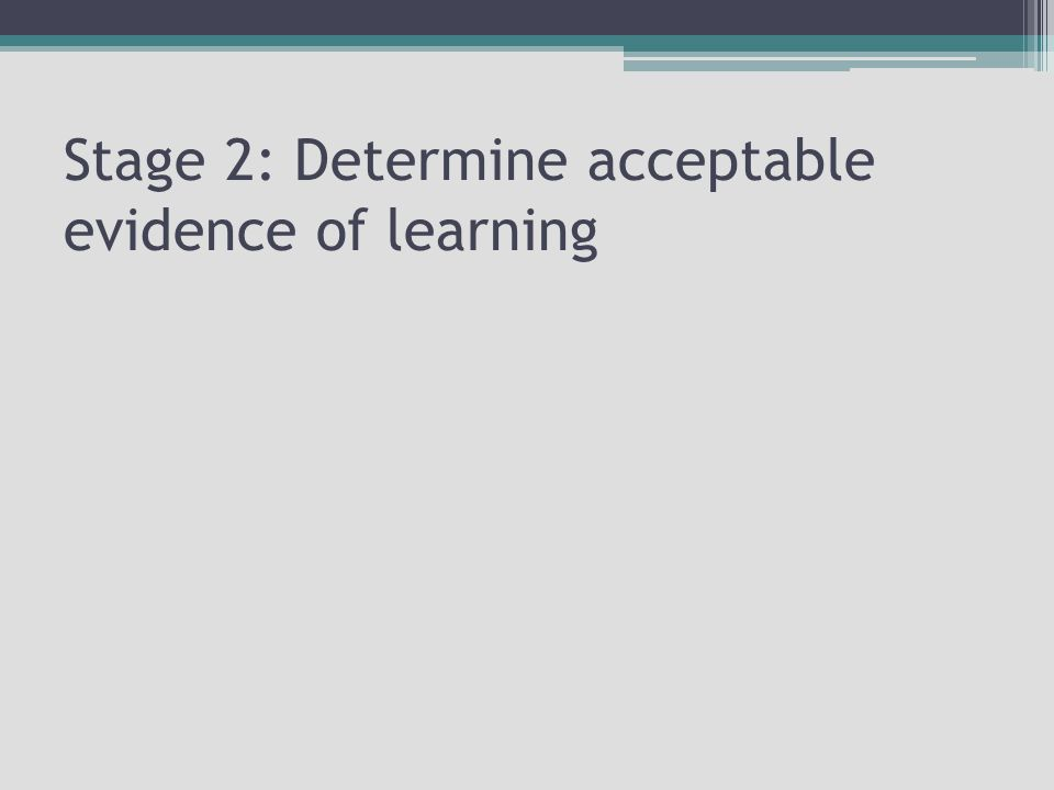 Stage 2: Determine acceptable evidence of learning