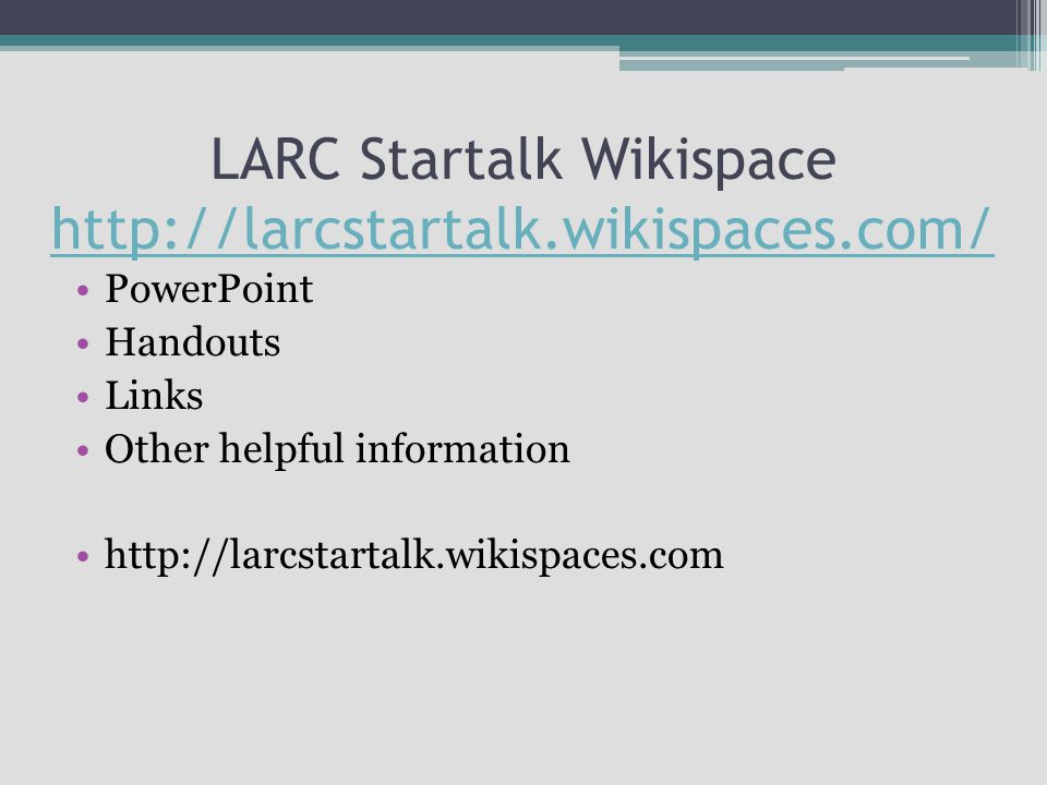 LARC Startalk Wikispace http://larcstartalk.wikispaces.com/ http://larcstartalk.wikispaces.com/ PowerPoint Handouts Links Other helpful information http://larcstartalk.wikispaces.com