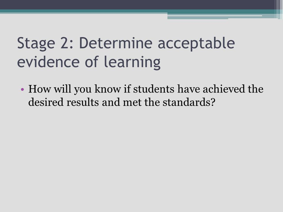 How will you know if students have achieved the desired results and met the standards