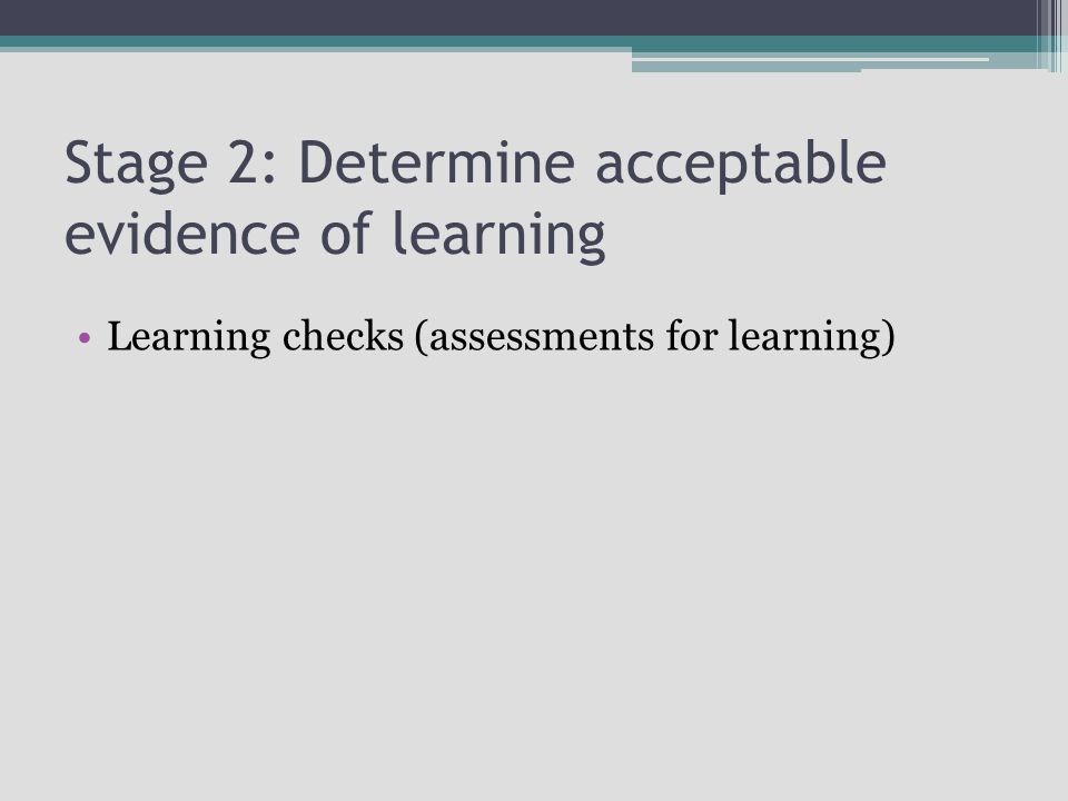 Stage 2: Determine acceptable evidence of learning Learning checks (assessments for learning)