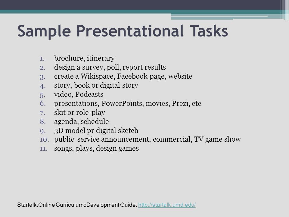 Sample Presentational Tasks 1.brochure, itinerary 2.design a survey, poll, report results 3.create a Wikispace, Facebook page, website 4.story, book or digital story 5.video, Podcasts 6.presentations, PowerPoints, movies, Prezi, etc 7.skit or role-play 8.agenda, schedule 9.3D model pr digital sketch 10.public service announcement, commercial, TV game show 11.songs, plays, design games Startalk:Online CurriculumcDevelopment Guide: http://startalk.umd.edu/http://startalk.umd.edu/