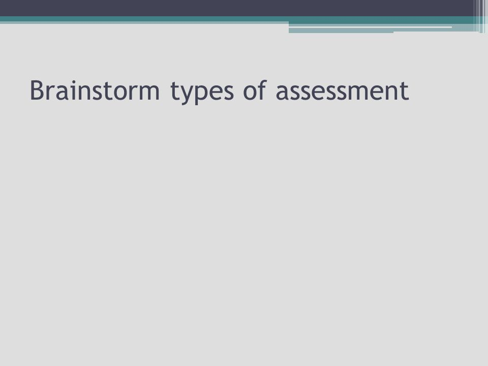 Brainstorm types of assessment