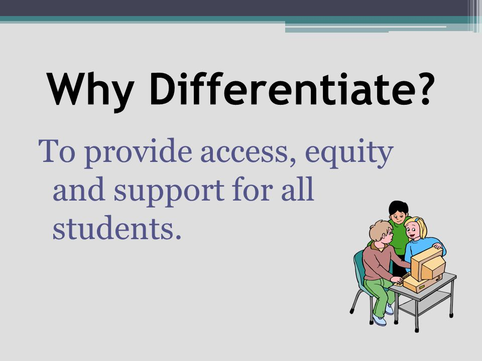 Why Differentiate To provide access, equity and support for all students.