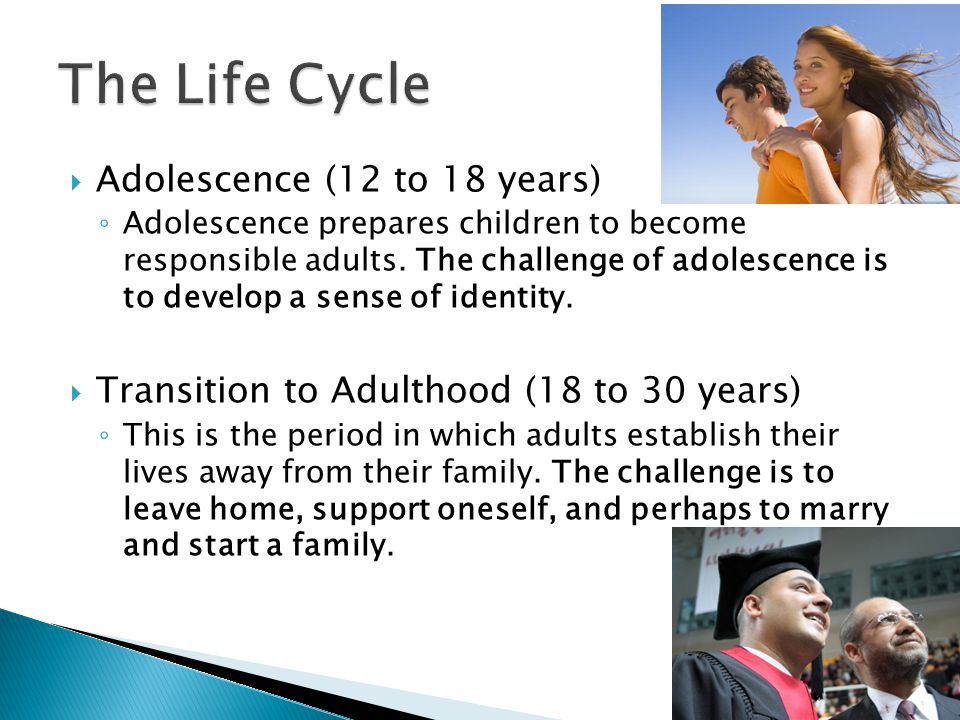  Adolescence (12 to 18 years) ◦ Adolescence prepares children to become responsible adults.