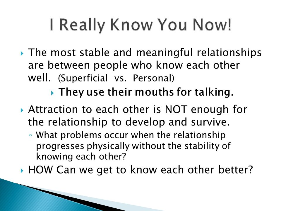  The most stable and meaningful relationships are between people who know each other well.