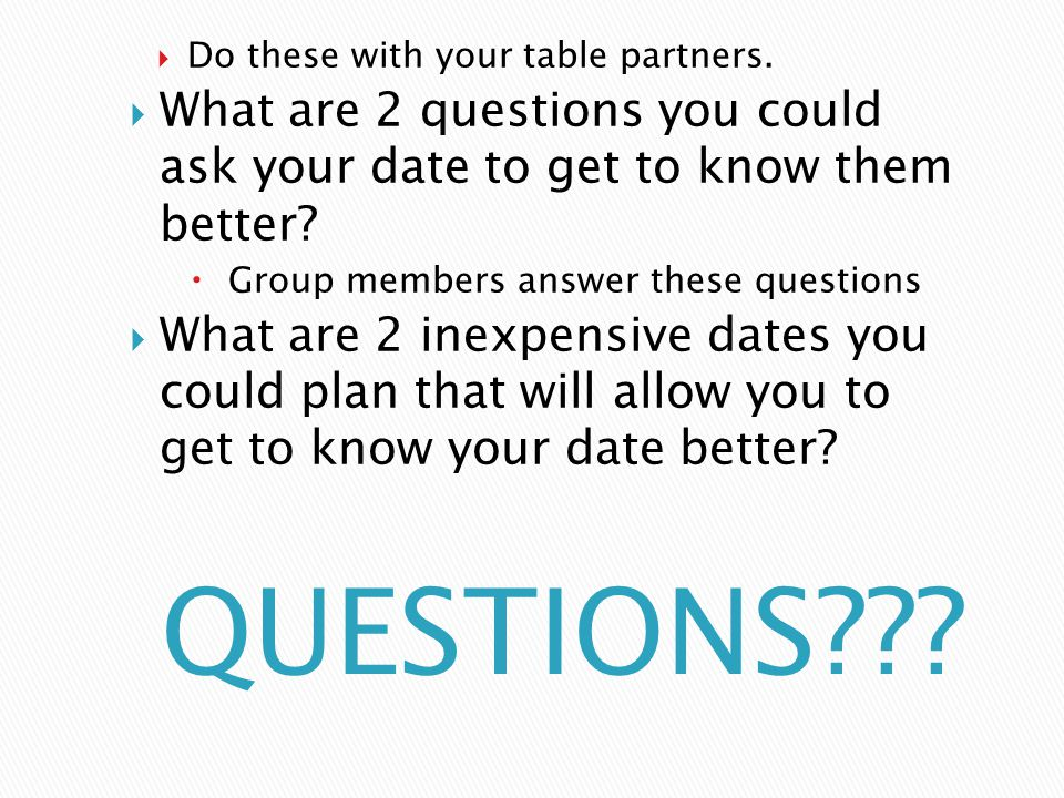  Do these with your table partners.  What are 2 questions you could ask your date to get to know them better?  Group members answer these questions