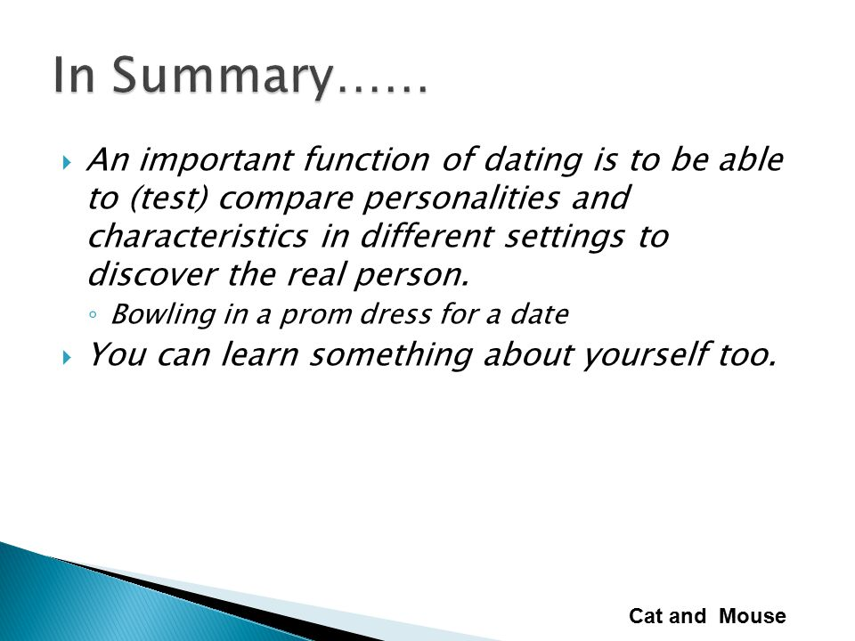  An important function of dating is to be able to (test) compare personalities and characteristics in different settings to discover the real person.