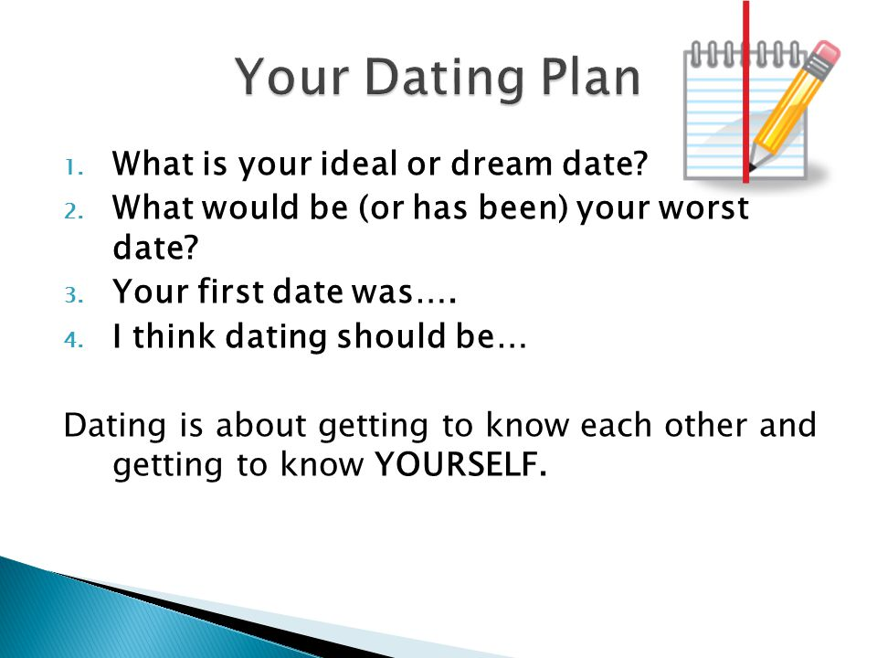 1. What is your ideal or dream date? 2. What would be (or has been) your worst date? 3. Your first date was…. 4. I think dating should be… Dating is a
