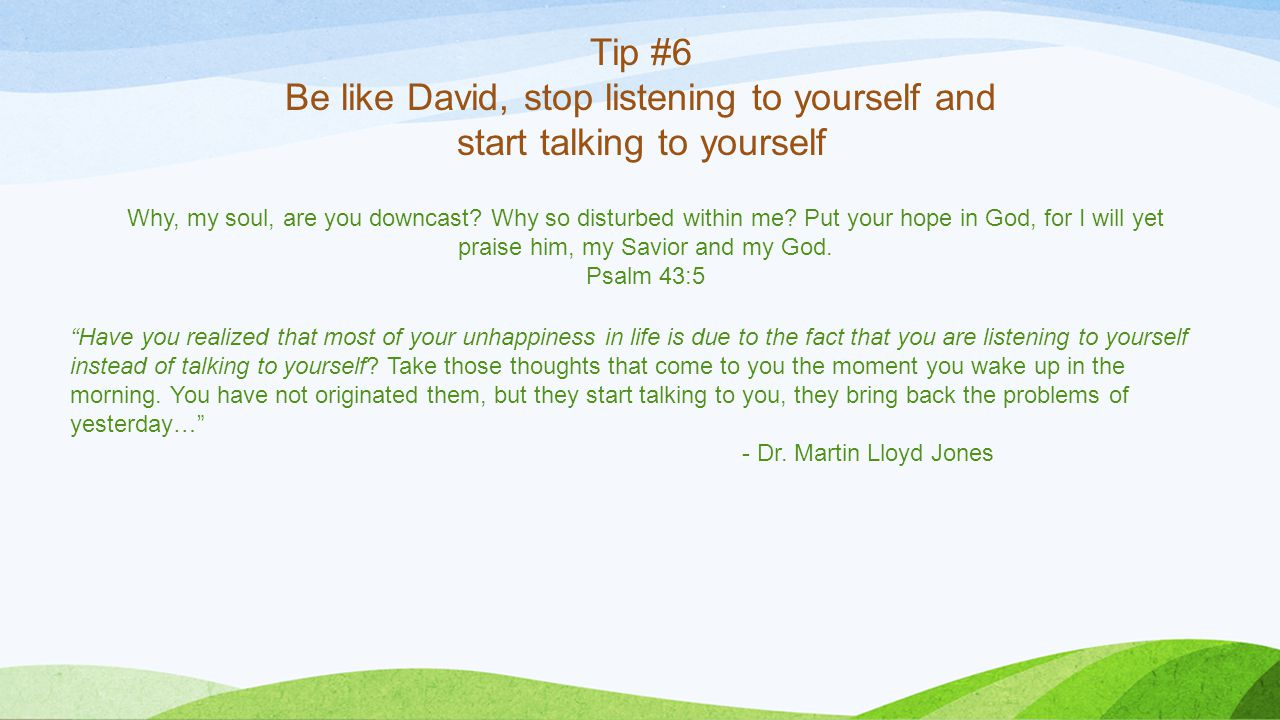 Tip #6 Be like David, stop listening to yourself and start talking to yourself Why, my soul, are you downcast.