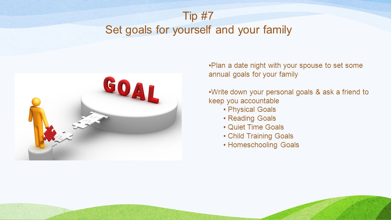 Tip #7 Set goals for yourself and your family Plan a date night with your spouse to set some annual goals for your family Write down your personal goals & ask a friend to keep you accountable Physical Goals Reading Goals Quiet Time Goals Child Training Goals Homeschooling Goals
