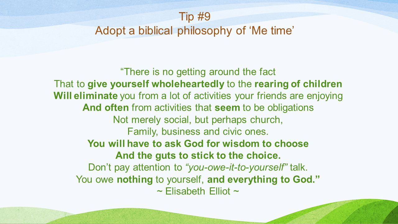 Tip #9 Adopt a biblical philosophy of 'Me time' There is no getting around the fact That to give yourself wholeheartedly to the rearing of children Will eliminate you from a lot of activities your friends are enjoying And often from activities that seem to be obligations Not merely social, but perhaps church, Family, business and civic ones.