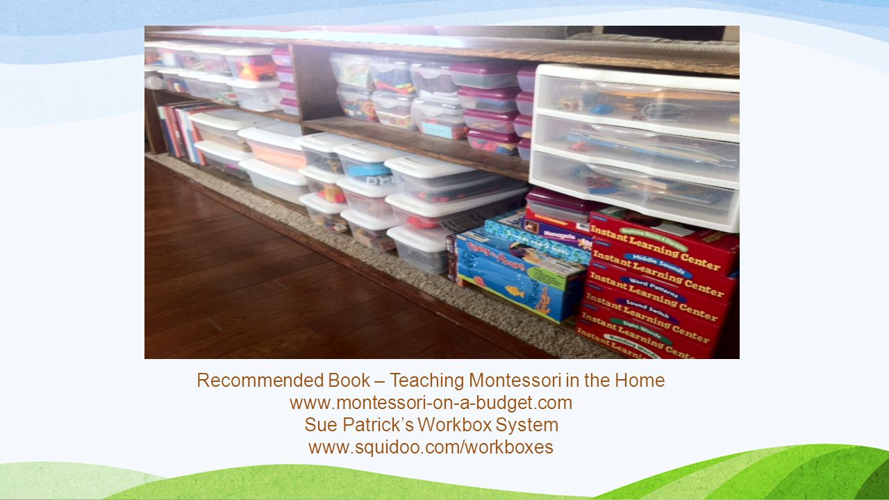 Recommended Book – Teaching Montessori in the Home www.montessori-on-a-budget.com Sue Patrick's Workbox System www.squidoo.com/workboxes