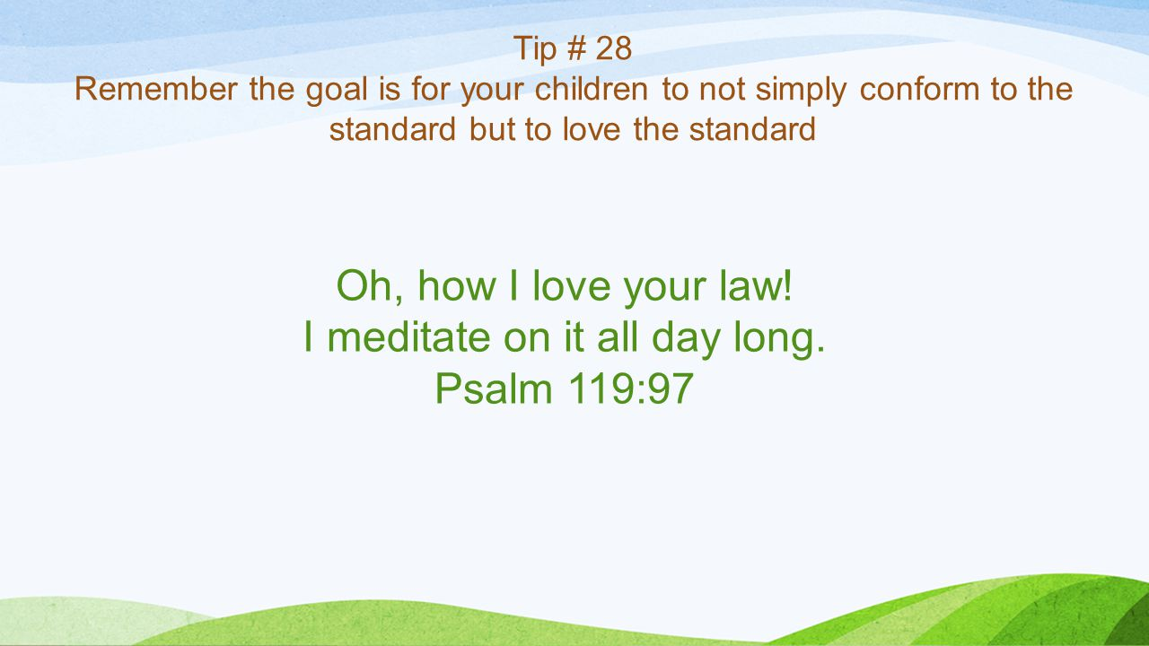 Tip # 28 Remember the goal is for your children to not simply conform to the standard but to love the standard Oh, how I love your law.