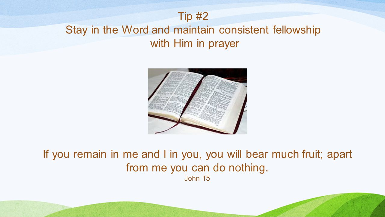 Tip #2 Stay in the Word and maintain consistent fellowship with Him in prayer If you remain in me and I in you, you will bear much fruit; apart from me you can do nothing.
