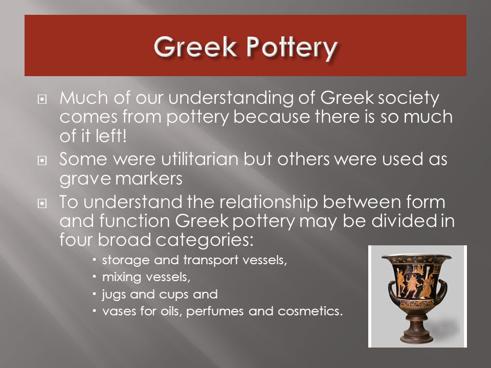  Much of our understanding of Greek society comes from pottery because there is so much of it left.