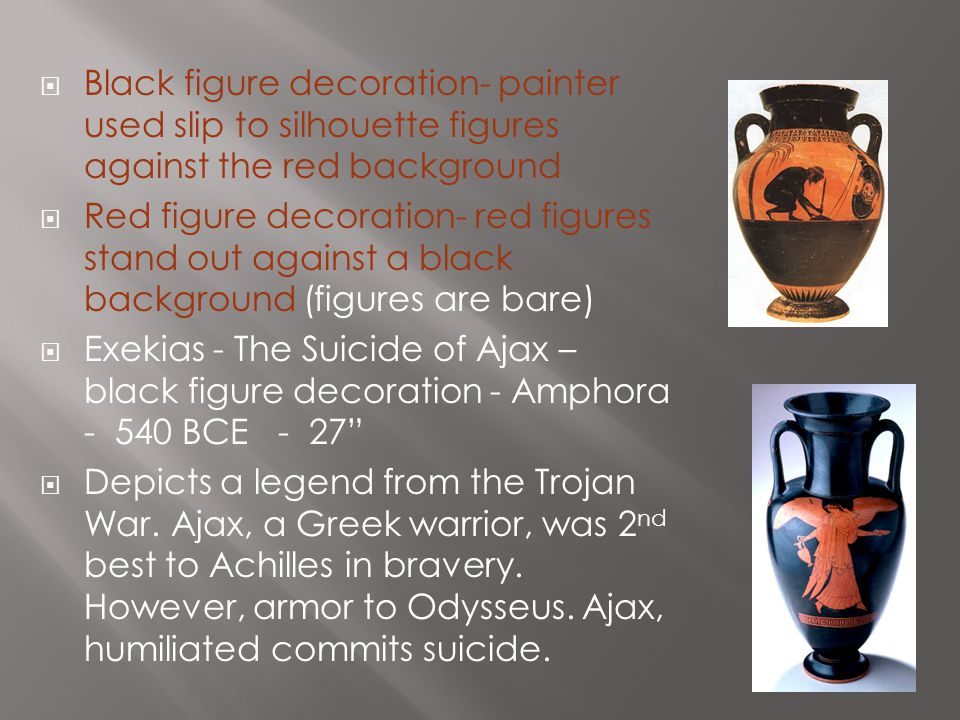  Black figure decoration- painter used slip to silhouette figures against the red background  Red figure decoration- red figures stand out against a black background (figures are bare)  Exekias - The Suicide of Ajax – black figure decoration - Amphora - 540 BCE - 27  Depicts a legend from the Trojan War.