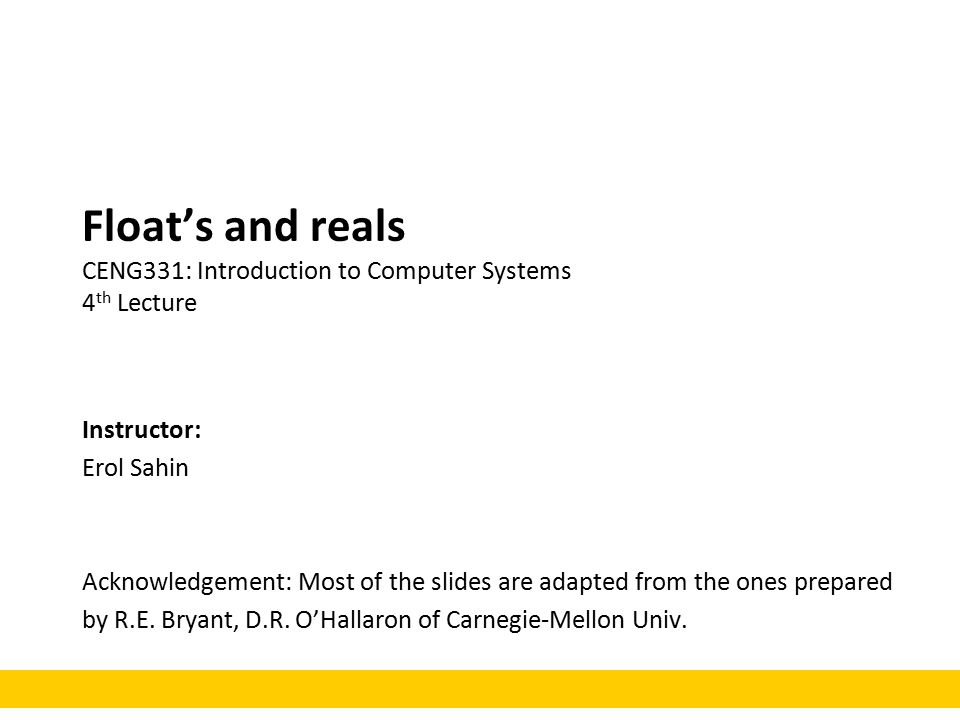 Float's and reals CENG331: Introduction to Computer Systems 4 th Lecture Instructor: Erol Sahin Acknowledgement: Most of the slides are adapted from the ones prepared by R.E.
