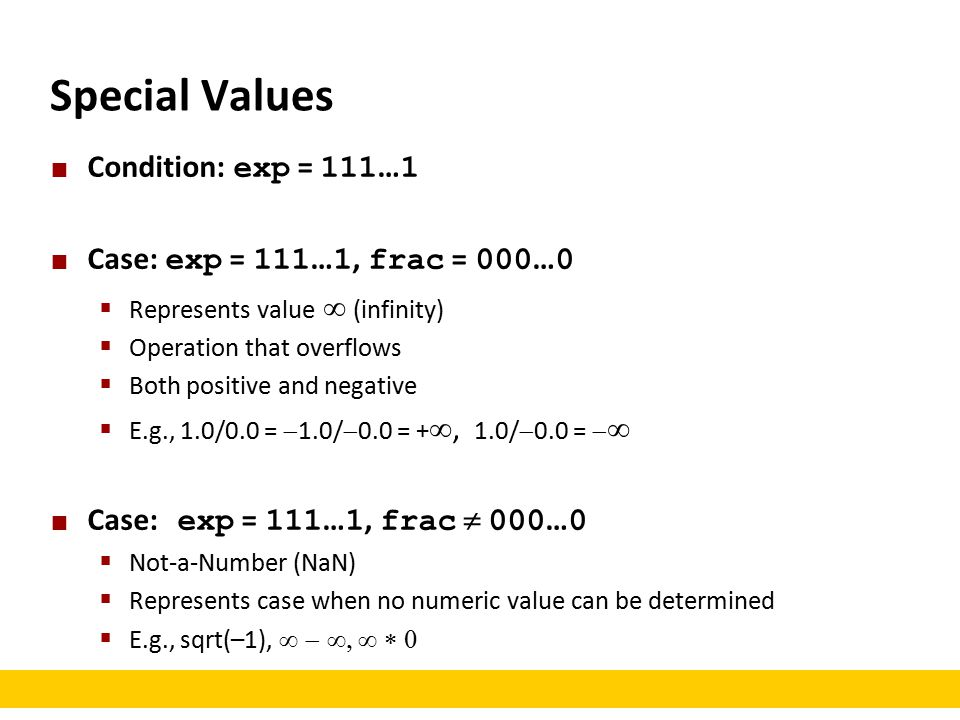 Special Values Condition: exp = 111 … 1 Case: exp = 111 … 1, frac = 000 … 0  Represents value   (infinity)  Operation that overflows  Both positive and negative  E.g., 1.0/0.0 =  1.0/  0.0 = + , 1.0/  0.0 =   Case: exp = 111 … 1, frac  000 … 0  Not-a-Number (NaN)  Represents case when no numeric value can be determined  E.g., sqrt(–1), 