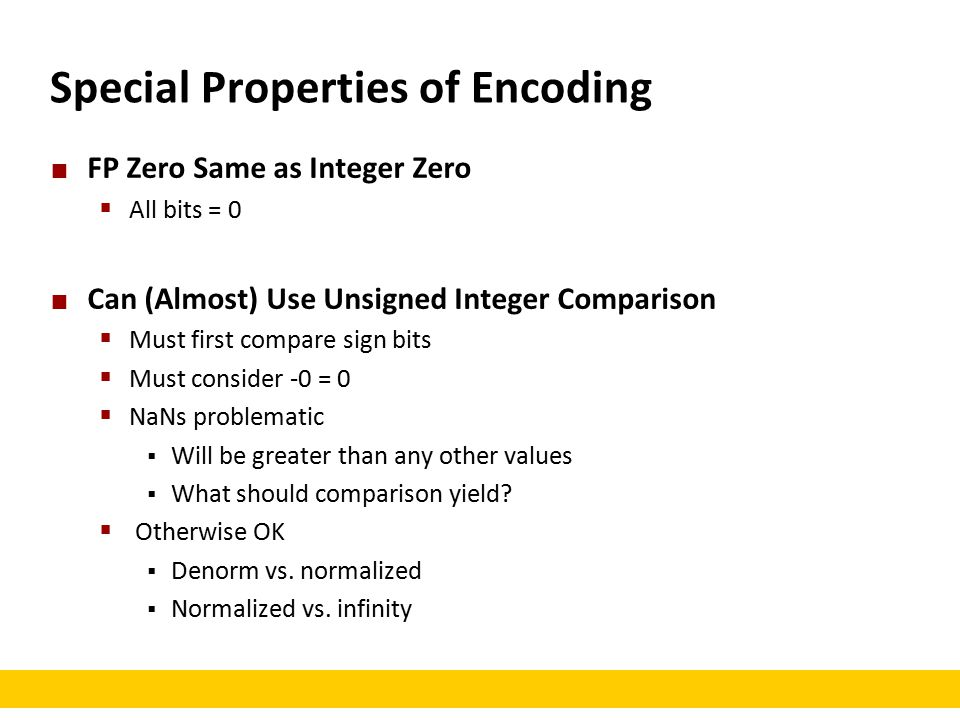Special Properties of Encoding FP Zero Same as Integer Zero  All bits = 0 Can (Almost) Use Unsigned Integer Comparison  Must first compare sign bits  Must consider -0 = 0  NaNs problematic  Will be greater than any other values  What should comparison yield.