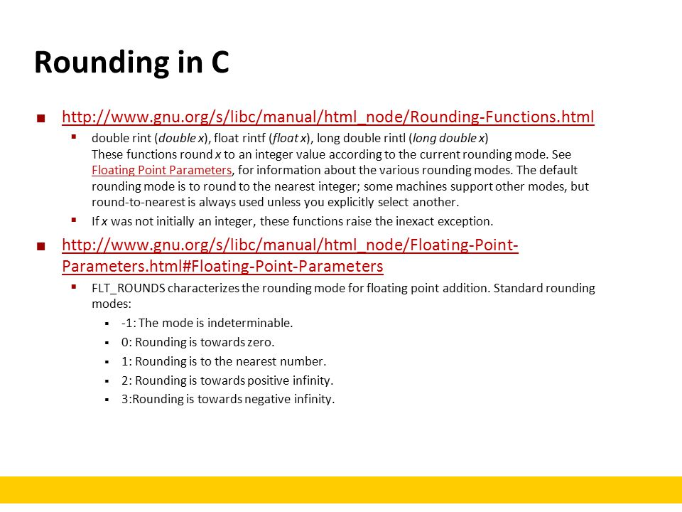 Rounding in C http://www.gnu.org/s/libc/manual/html_node/Rounding-Functions.html  double rint (double x), float rintf (float x), long double rintl (long double x) These functions round x to an integer value according to the current rounding mode.