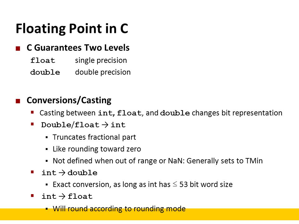 Floating Point in C C Guarantees Two Levels float single precision double double precision Conversions/Casting  Casting between int, float, and double changes bit representation  Double / float → int  Truncates fractional part  Like rounding toward zero  Not defined when out of range or NaN: Generally sets to TMin  int → double  Exact conversion, as long as int has ≤ 53 bit word size  int → float  Will round according to rounding mode