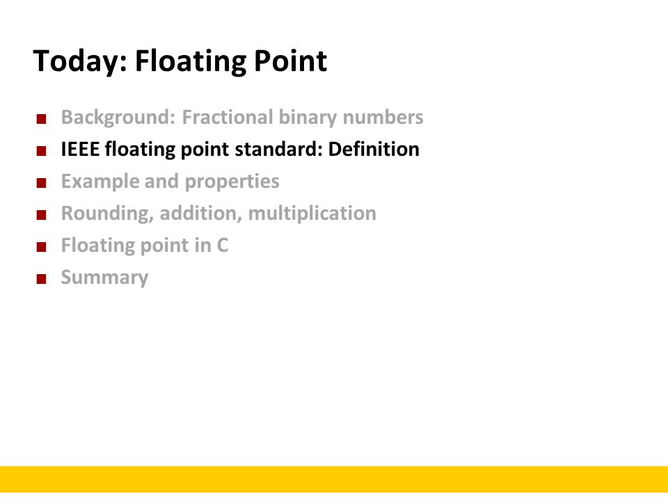 Today: Floating Point Background: Fractional binary numbers IEEE floating point standard: Definition Example and properties Rounding, addition, multiplication Floating point in C Summary