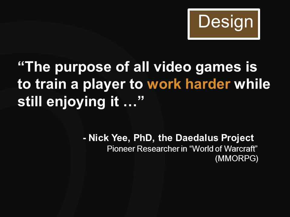 """The purpose of all video games is to train a player to work harder while still enjoying it …"" - Nick Yee, PhD, the Daedalus Project Pioneer Researche"