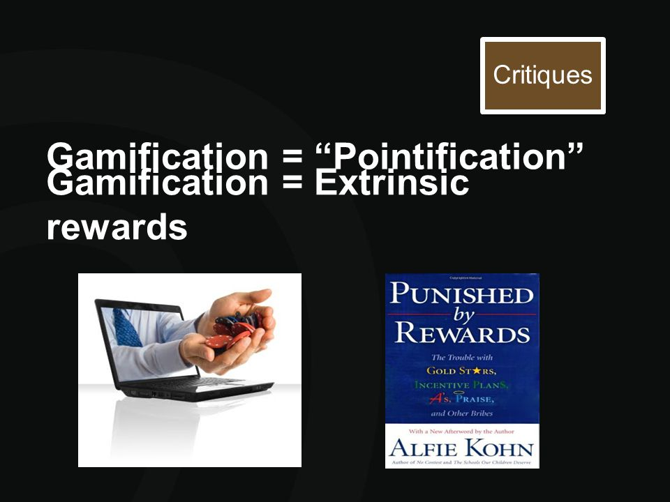 "Gamification = ""Pointification"" Critiques Gamification = Extrinsic rewards"