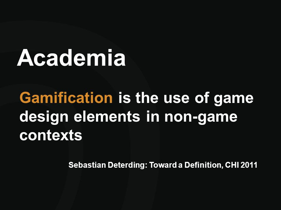 Academia Gamification is the use of game design elements in non-game contexts Sebastian Deterding: Toward a Definition, CHI 2011