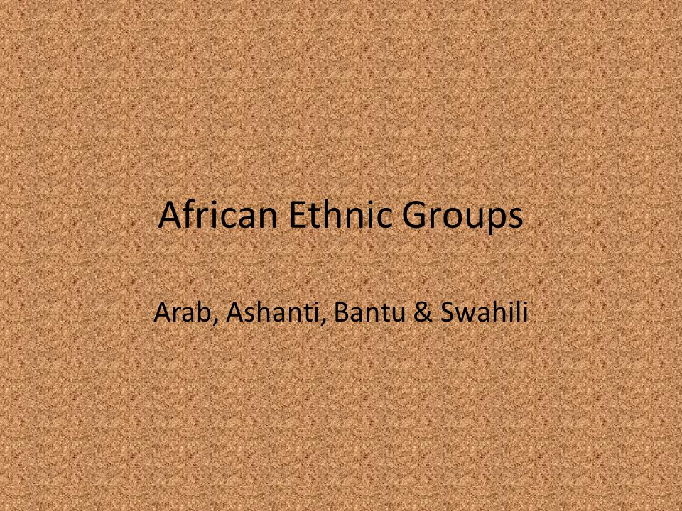 African Ethnic Groups Arab, Ashanti, Bantu & Swahili
