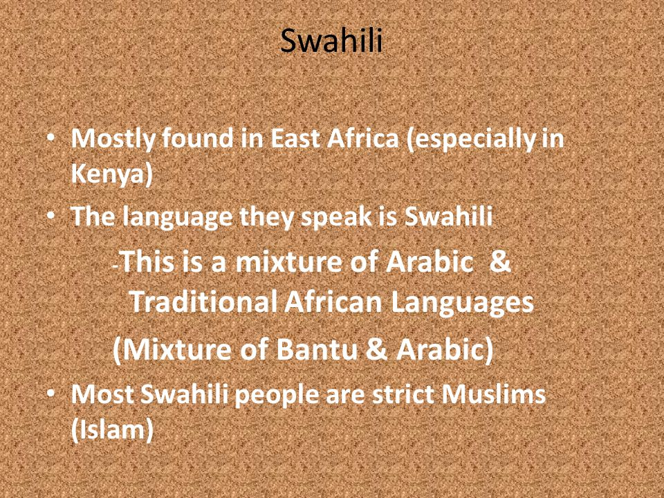 Swahili Mostly found in East Africa (especially in Kenya) The language they speak is Swahili - This is a mixture of Arabic & Traditional African Languages (Mixture of Bantu & Arabic) Most Swahili people are strict Muslims (Islam)