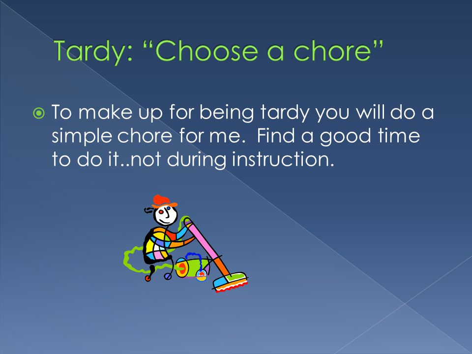  To make up for being tardy you will do a simple chore for me.