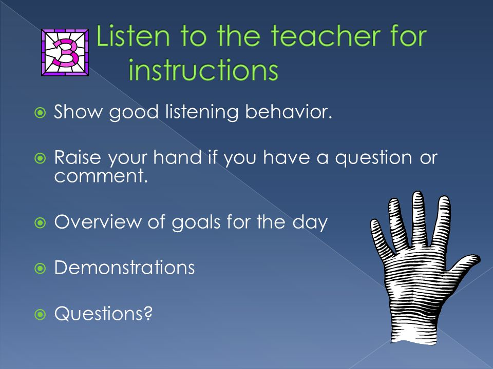  Show good listening behavior. Raise your hand if you have a question or comment.