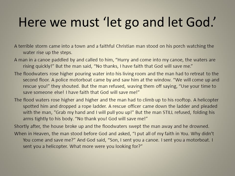 Here we must 'let go and let God.' A terrible storm came into a town and a faithful Christian man stood on his porch watching the water rise up the st