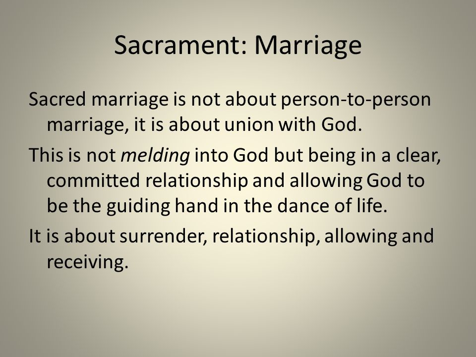 Sacrament: Marriage Sacred marriage is not about person-to-person marriage, it is about union with God. This is not melding into God but being in a cl