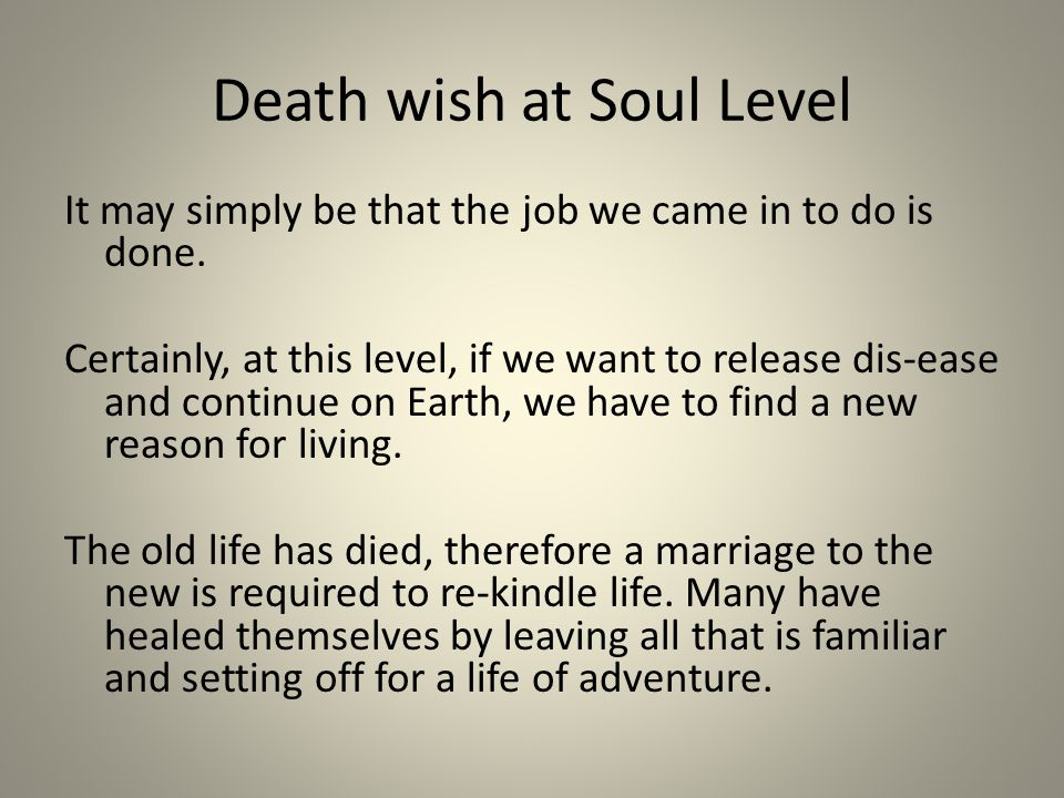 Death wish at Soul Level It may simply be that the job we came in to do is done. Certainly, at this level, if we want to release dis-ease and continue