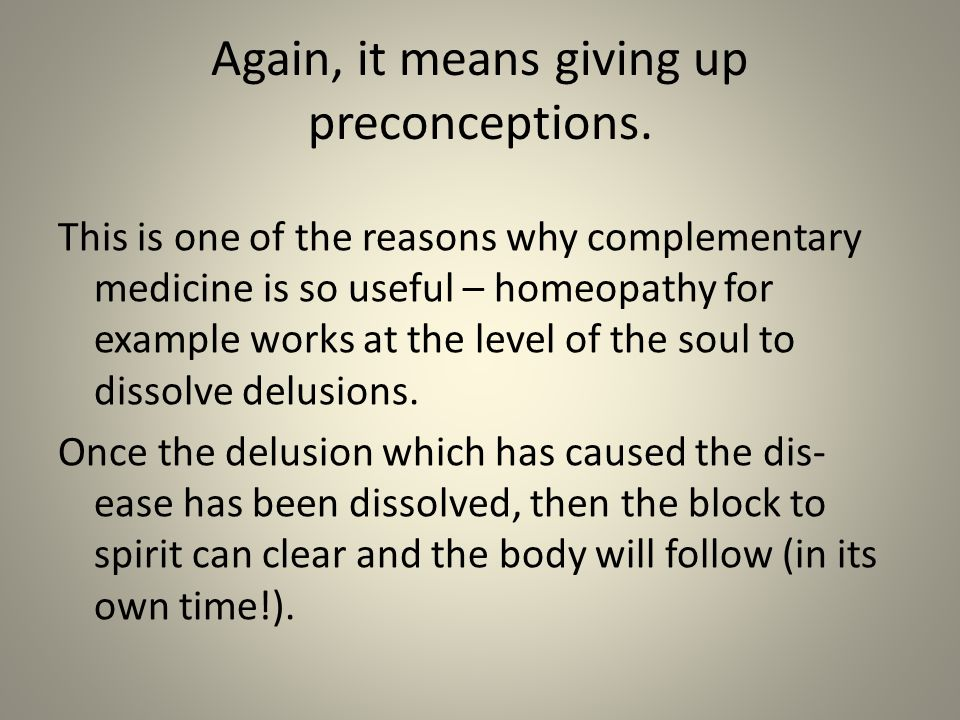 Again, it means giving up preconceptions. This is one of the reasons why complementary medicine is so useful – homeopathy for example works at the lev