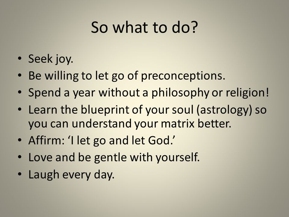 So what to do. Seek joy. Be willing to let go of preconceptions.