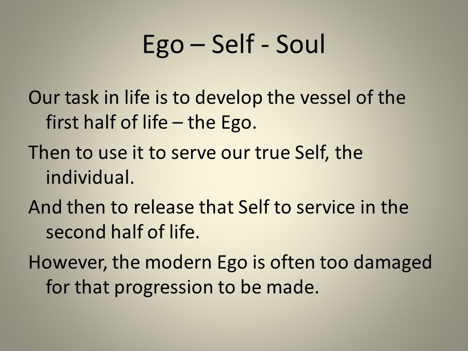Ego – Self - Soul Our task in life is to develop the vessel of the first half of life – the Ego.