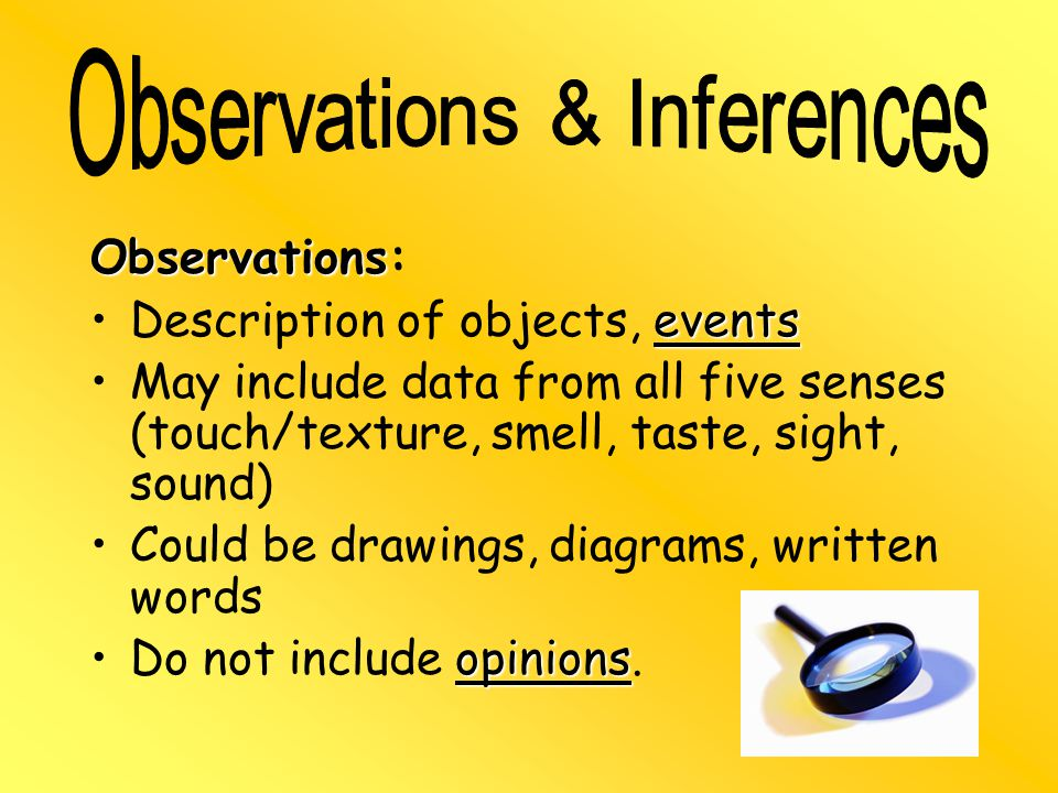 Observations Observations: eventsDescription of objects, events May include data from all five senses (touch/texture, smell, taste, sight, sound) Could be drawings, diagrams, written words opinionsDo not include opinions.
