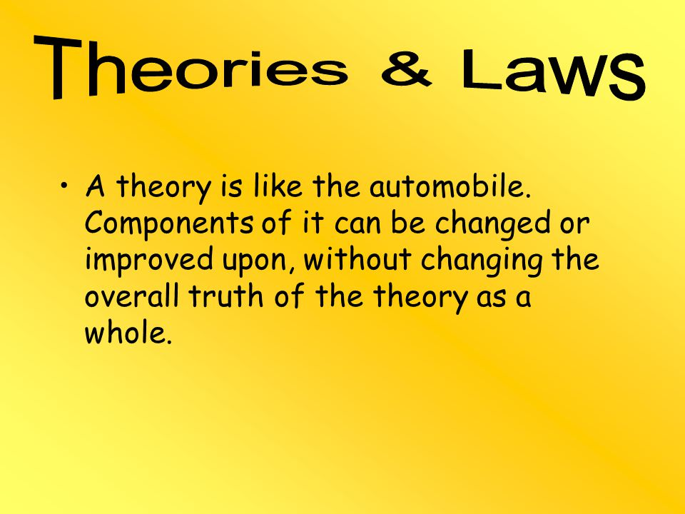 A theory is like the automobile. Components of it can be changed or improved upon, without changing the overall truth of the theory as a whole.