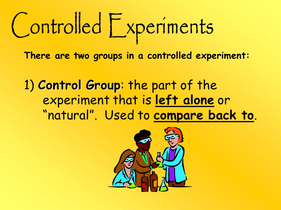 There are two groups in a controlled experiment: Control Group 1) Control Group: the part of the experiment that is left alone or natural .