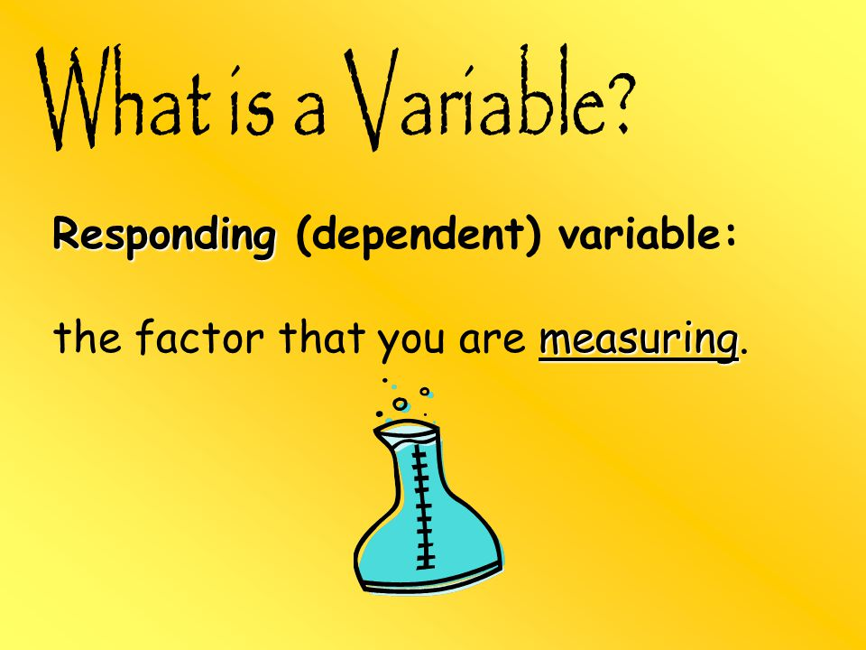 Responding Responding (dependent) variable: measuring the factor that you are measuring.