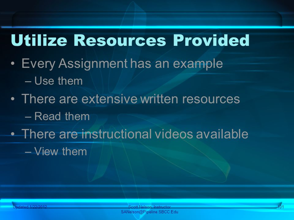 Utilize Resources Provided Every Assignment has an example –Use them There are extensive written resources –Read them There are instructional videos a
