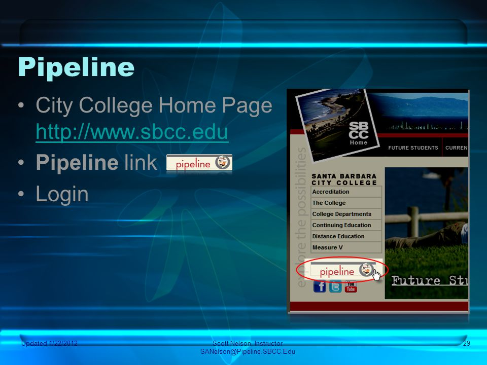 Updated 1/22/2012Scott Nelson, Instructor SANelson@Pipeline.SBCC.Edu 29 Pipeline City College Home Page http://www.sbcc.edu http://www.sbcc.edu Pipeli