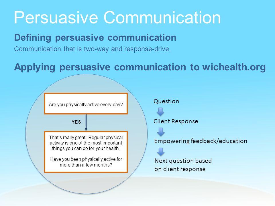 Persuasive Communication Defining persuasive communication Communication that is two-way and response-drive.