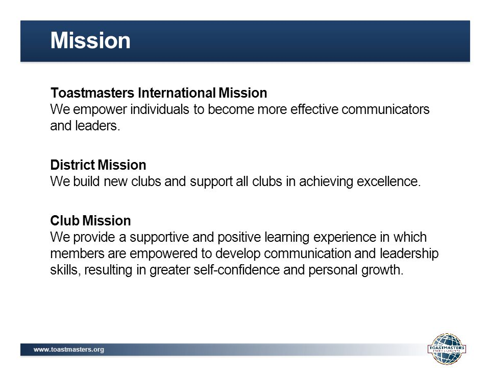 www.toastmasters.org Toastmasters International Mission We empower individuals to become more effective communicators and leaders. District Mission We
