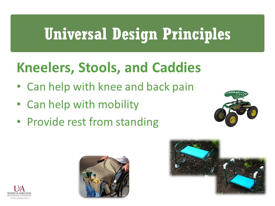 Universal Design Principles Kneelers, Stools, and Caddies Can help with knee and back pain Can help with mobility Provide rest from standing