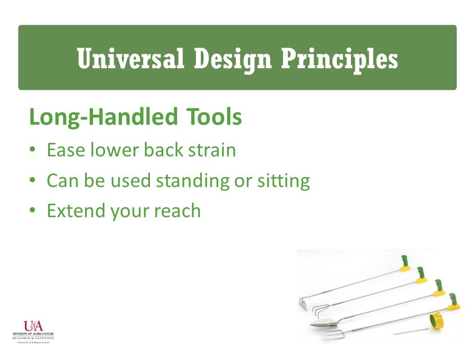 Universal Design Principles Long-Handled Tools Ease lower back strain Can be used standing or sitting Extend your reach